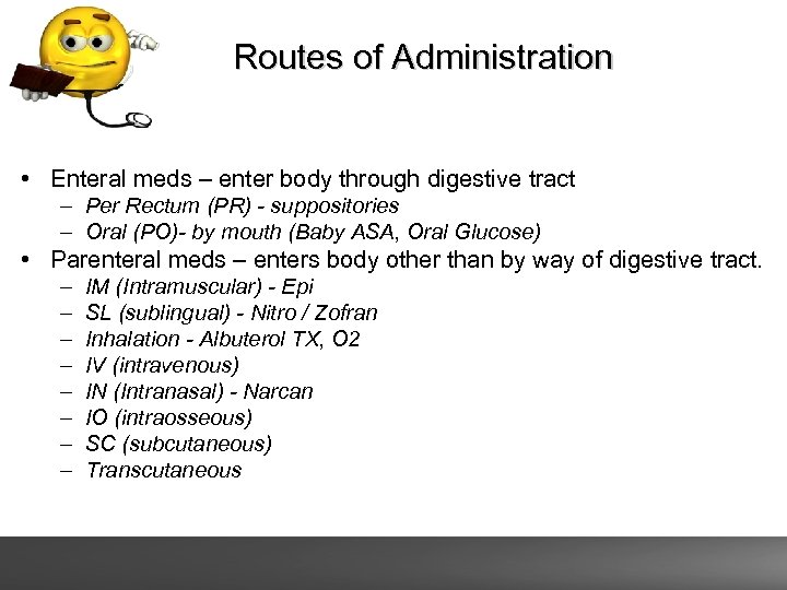 Routes of Administration • Enteral meds – enter body through digestive tract – Per