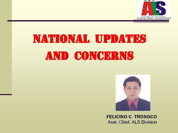 national UPdates and concerns FELICINO C. TRONGCO Asst. Chief, ALS Division