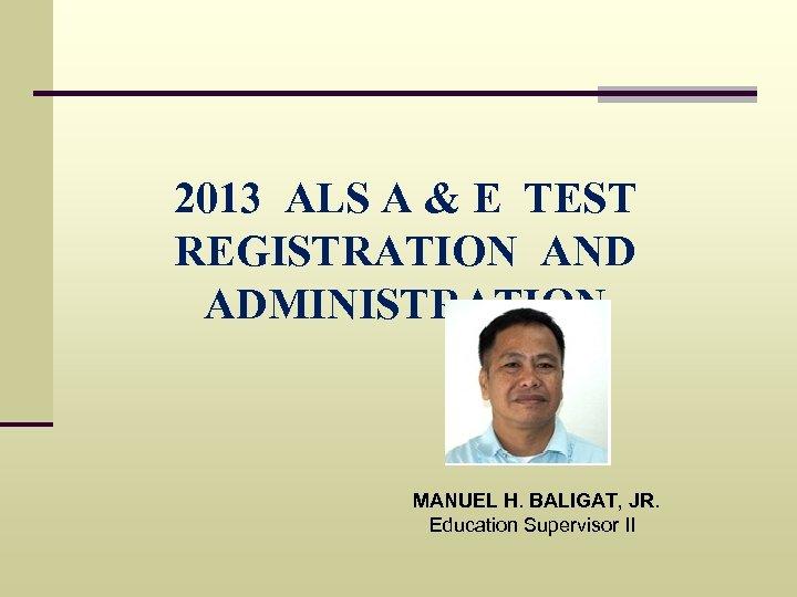 2013 ALS A & E TEST REGISTRATION AND ADMINISTRATION MANUEL H. BALIGAT, JR. Education