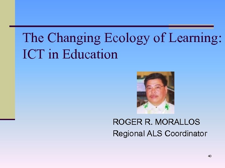 The Changing Ecology of Learning: ICT in Education ROGER R. MORALLOS Regional ALS Coordinator