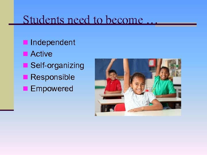 Students need to become … n Independent n Active n Self-organizing n Responsible n