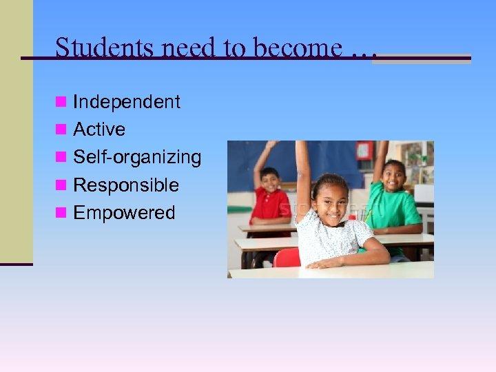 Students need to become … n Independent n Active n Self-organizing n Responsible n