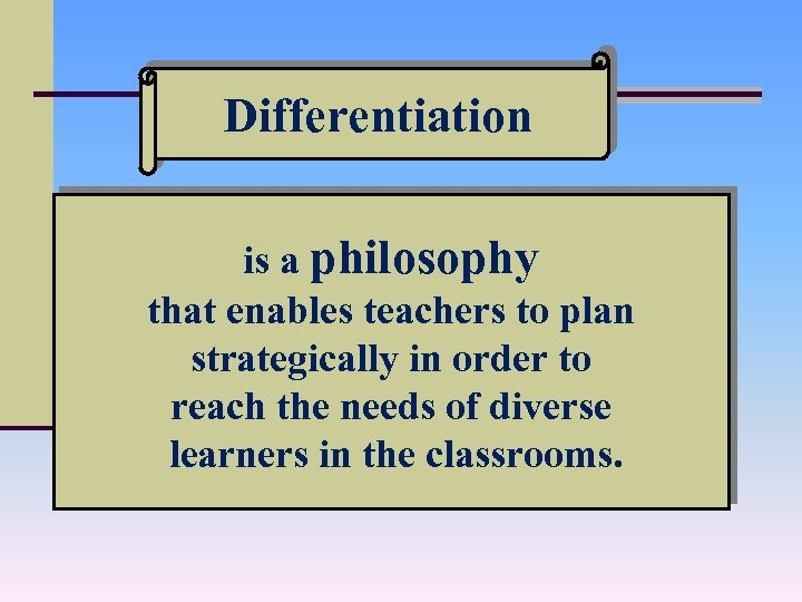Differentiation is a philosophy that enables teachers to plan strategically in order to reach