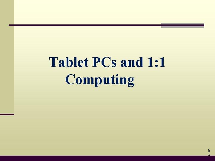 Tablet PCs and 1: 1 Computing 5 6