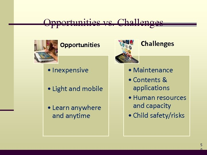 Opportunities vs. Challenges Opportunities • Inexpensive • Light and mobile • Learn anywhere and