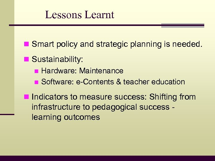 Lessons Learnt n Smart policy and strategic planning is needed. n Sustainability: n Hardware: