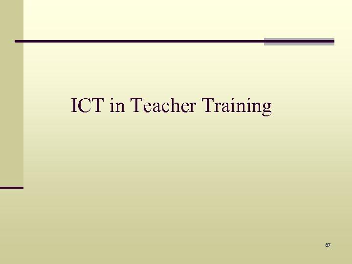 ICT in Teacher Training 67