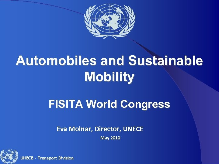 Automobiles and Sustainable Mobility FISITA World Congress Eva Molnar, Director, UNECE May 2010 UNECE