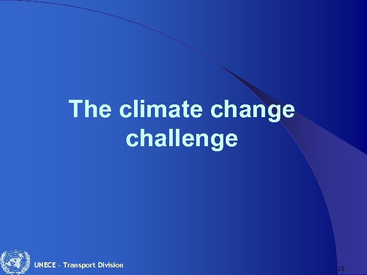The climate change challenge UNECE – Transport Division 10