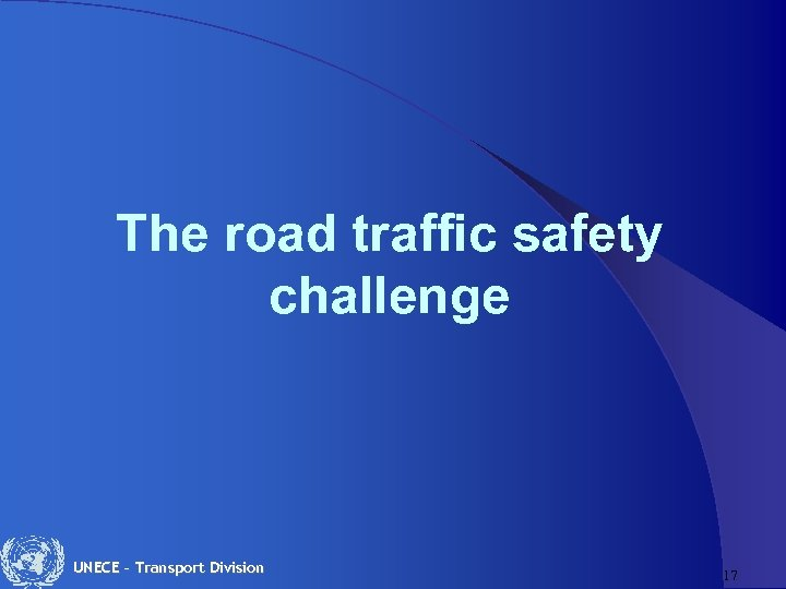 The road traffic safety challenge UNECE – Transport Division 17