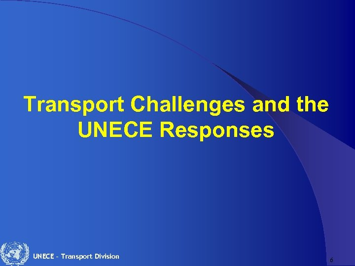 Transport Challenges and the UNECE Responses UNECE – Transport Division 6
