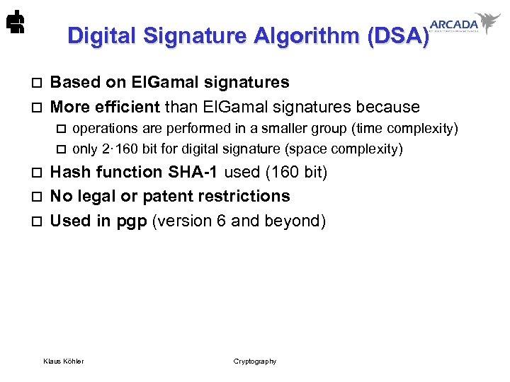 Digital Signature Algorithm (DSA) Based on El. Gamal signatures o More efficient than El.