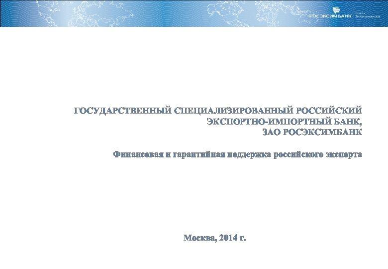 ГОСУДАРСТВЕННЫЙ СПЕЦИАЛИЗИРОВАННЫЙ РОССИЙСКИЙ ЭКСПОРТНО-ИМПОРТНЫЙ БАНК, ЗАО РОСЭКСИМБАНК Финансовая и гарантийная поддержка российского экспорта Москва,