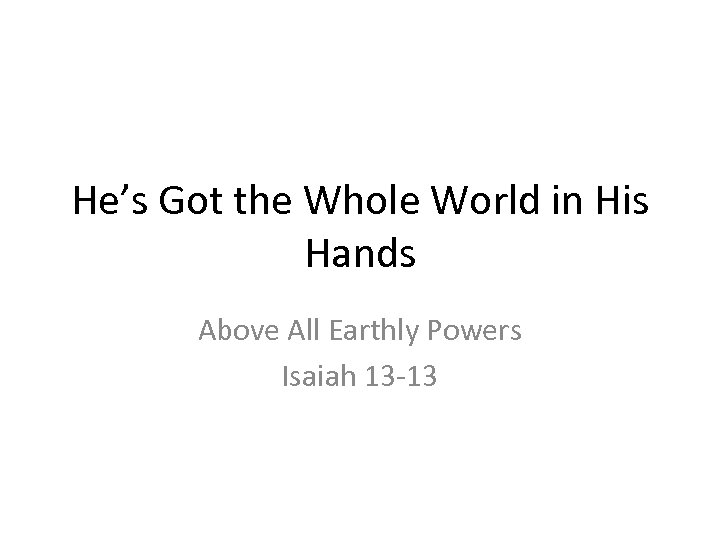 He's Got the Whole World in His Hands Above All Earthly Powers Isaiah 13
