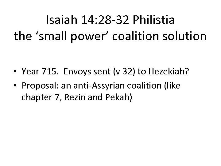 Isaiah 14: 28 -32 Philistia the 'small power' coalition solution • Year 715. Envoys