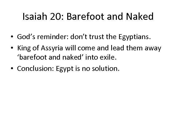 Isaiah 20: Barefoot and Naked • God's reminder: don't trust the Egyptians. • King