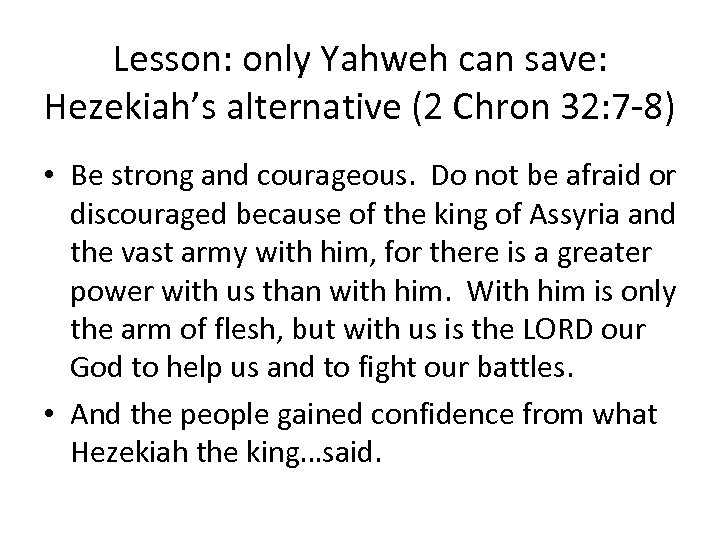 Lesson: only Yahweh can save: Hezekiah's alternative (2 Chron 32: 7 -8) • Be