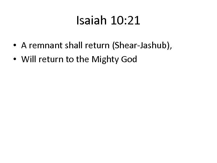 Isaiah 10: 21 • A remnant shall return (Shear-Jashub), • Will return to the