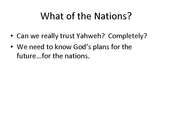What of the Nations? • Can we really trust Yahweh? Completely? • We need