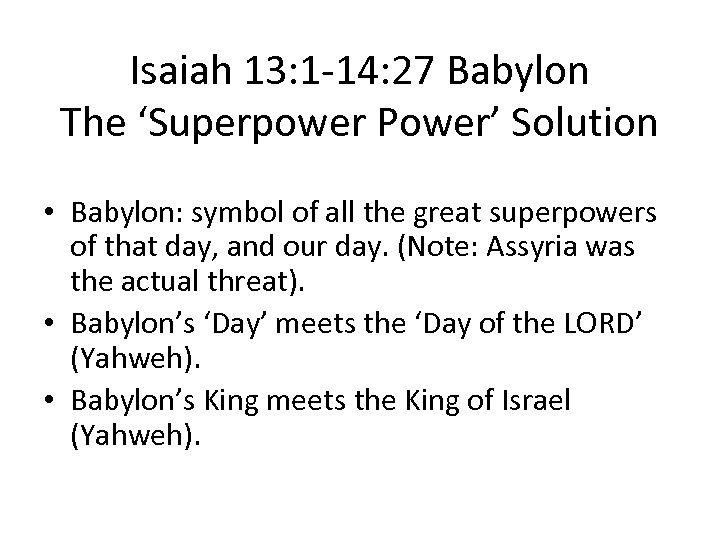 Isaiah 13: 1 -14: 27 Babylon The 'Superpower Power' Solution • Babylon: symbol of