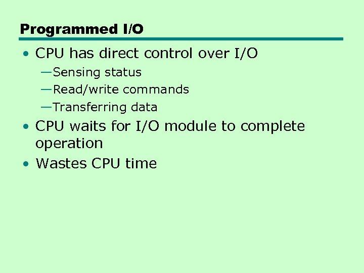 Programmed I/O • CPU has direct control over I/O —Sensing status —Read/write commands —Transferring