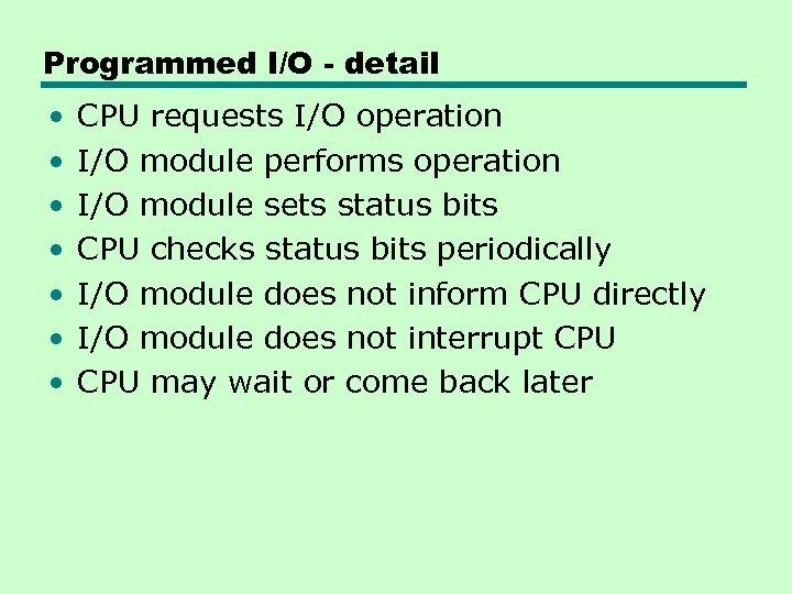 Programmed I/O - detail • • CPU requests I/O operation I/O module performs operation