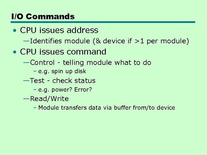 I/O Commands • CPU issues address —Identifies module (& device if >1 per module)