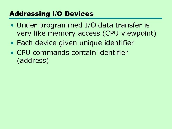 Addressing I/O Devices • Under programmed I/O data transfer is very like memory access