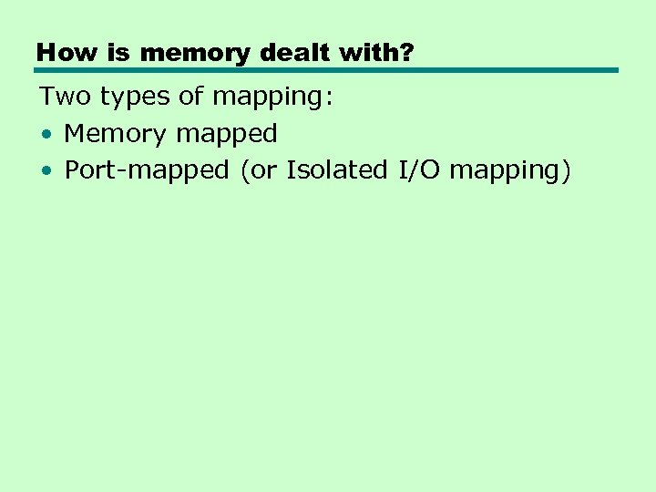 How is memory dealt with? Two types of mapping: • Memory mapped • Port-mapped
