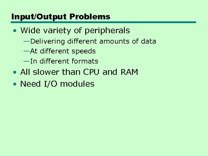 Input/Output Problems • Wide variety of peripherals —Delivering different amounts of data —At different