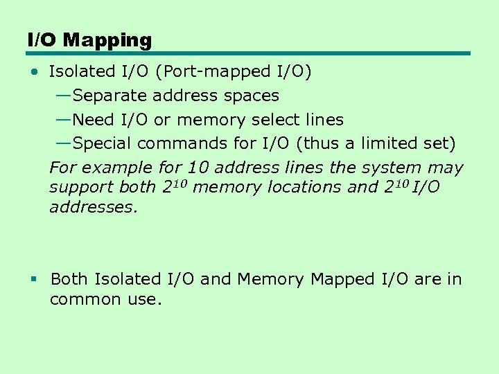 I/O Mapping • Isolated I/O (Port-mapped I/O) —Separate address spaces —Need I/O or memory