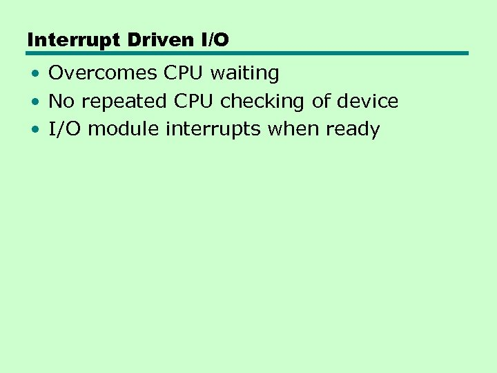 Interrupt Driven I/O • Overcomes CPU waiting • No repeated CPU checking of device