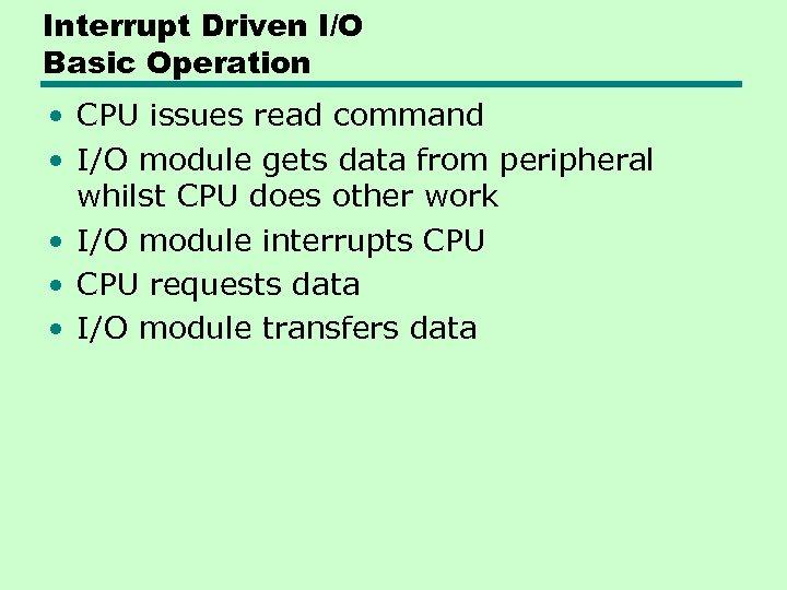 Interrupt Driven I/O Basic Operation • CPU issues read command • I/O module gets