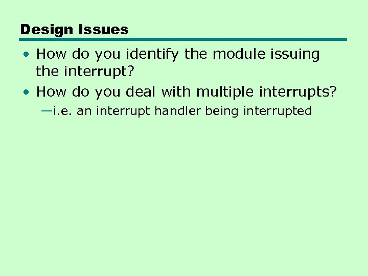 Design Issues • How do you identify the module issuing the interrupt? • How