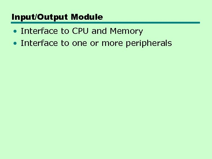 Input/Output Module • Interface to CPU and Memory • Interface to one or more