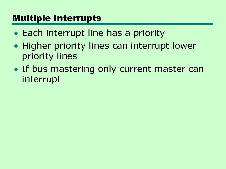 Multiple Interrupts • Each interrupt line has a priority • Higher priority lines can