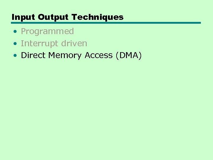 Input Output Techniques • Programmed • Interrupt driven • Direct Memory Access (DMA)