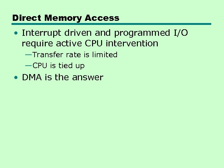 Direct Memory Access • Interrupt driven and programmed I/O require active CPU intervention —Transfer