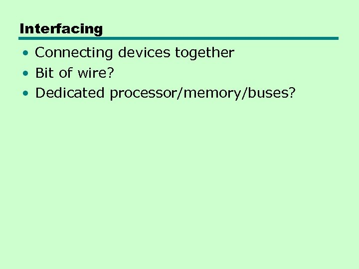 Interfacing • Connecting devices together • Bit of wire? • Dedicated processor/memory/buses?