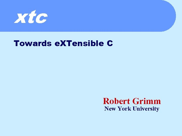 xtc Towards e. XTensible C Robert Grimm New York University