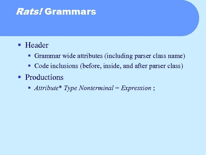 Rats! Grammars § Header § Grammar wide attributes (including parser class name) § Code