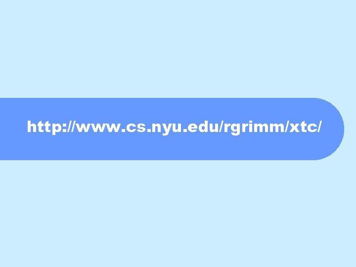 http: //www. cs. nyu. edu/rgrimm/xtc/