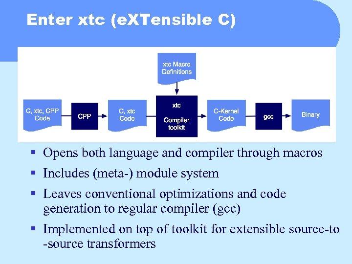 Enter xtc (e. XTensible C) § Opens both language and compiler through macros §