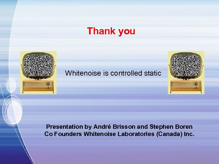 Thank you Whitenoise is controlled static Presentation by André Brisson and Stephen Boren Co