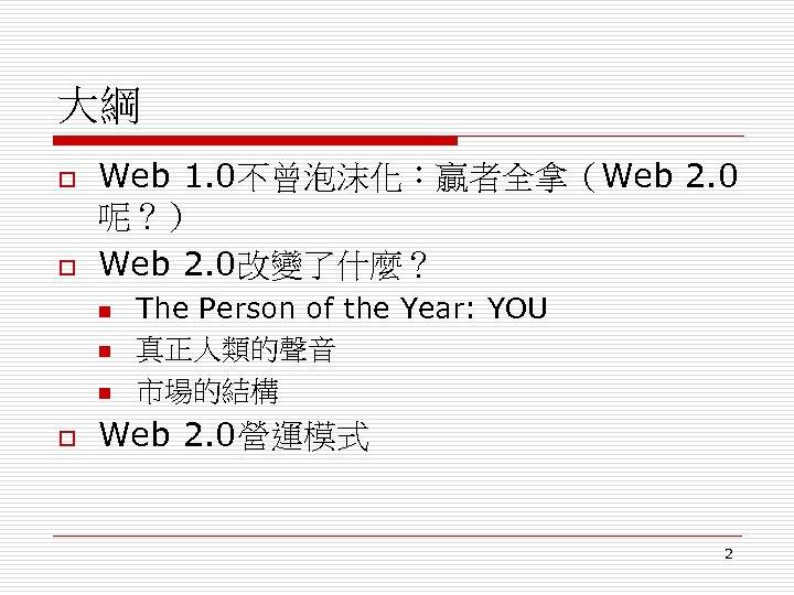 大綱 o o Web 1. 0不曾泡沫化:贏者全拿(Web 2. 0 呢?) Web 2. 0改變了什麼? n n