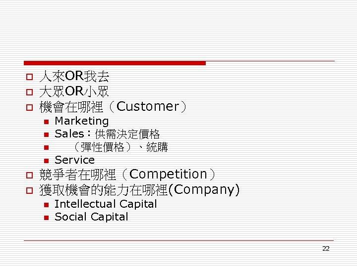 o o o 人來OR我去 大眾OR小眾 機會在哪裡(Customer) n n o o Marketing Sales:供需決定價格 (彈性價格)、統購 Service