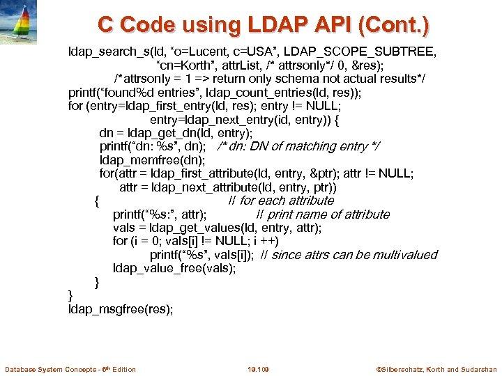 "C Code using LDAP API (Cont. ) ldap_search_s(ld, ""o=Lucent, c=USA"", LDAP_SCOPE_SUBTREE, ""cn=Korth"", attr. List,"
