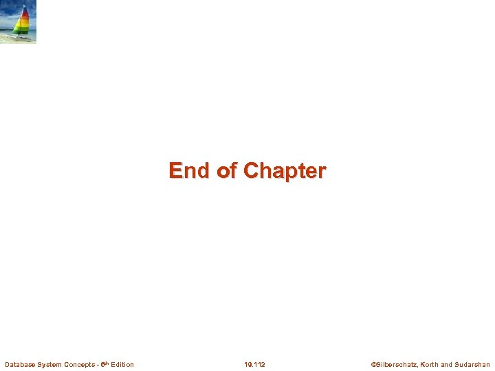 End of Chapter Database System Concepts - 6 th Edition 19. 112 ©Silberschatz, Korth