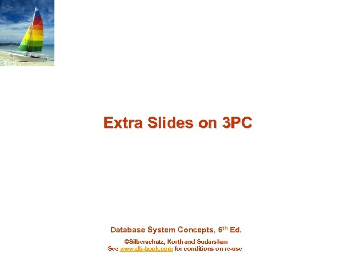 Extra Slides on 3 PC Database System Concepts, 6 th Ed. ©Silberschatz, Korth and