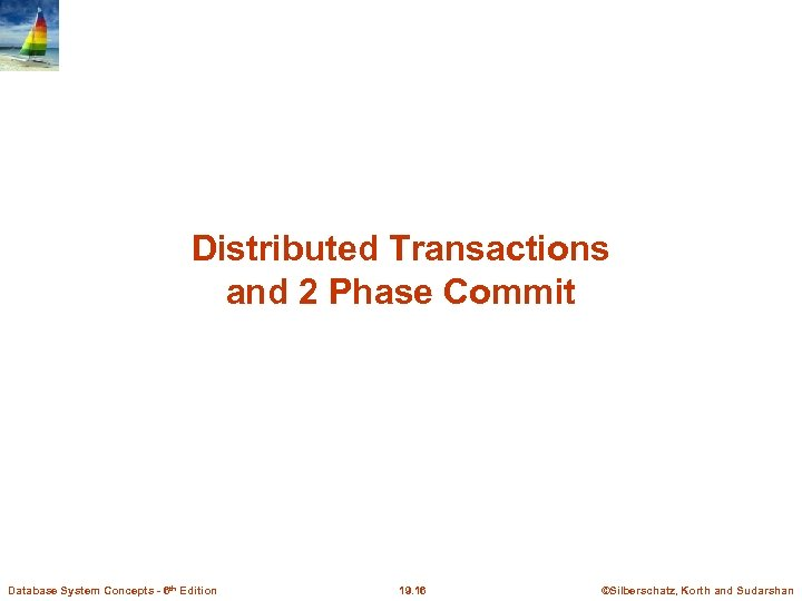Distributed Transactions and 2 Phase Commit Database System Concepts - 6 th Edition 19.